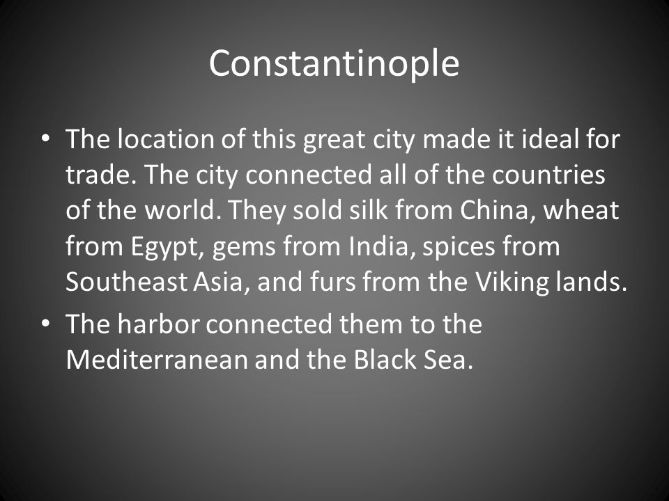 Constantinople The location of this great city made it ideal for trade. The city connected all of the countries of the world. They sold silk from Chin