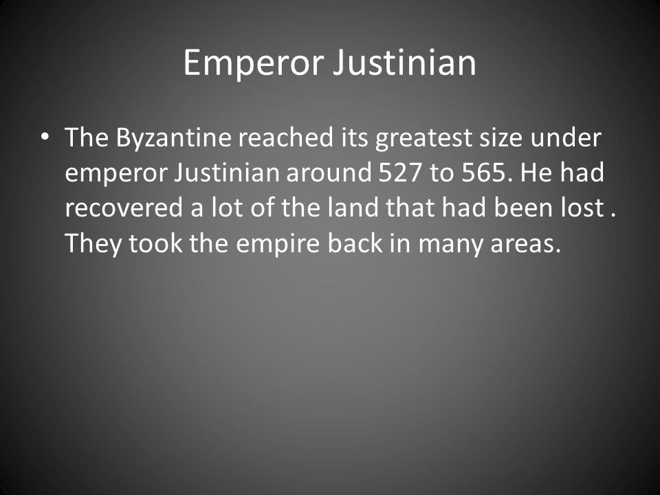 Emperor Justinian The Byzantine reached its greatest size under emperor Justinian around 527 to 565. He had recovered a lot of the land that had been