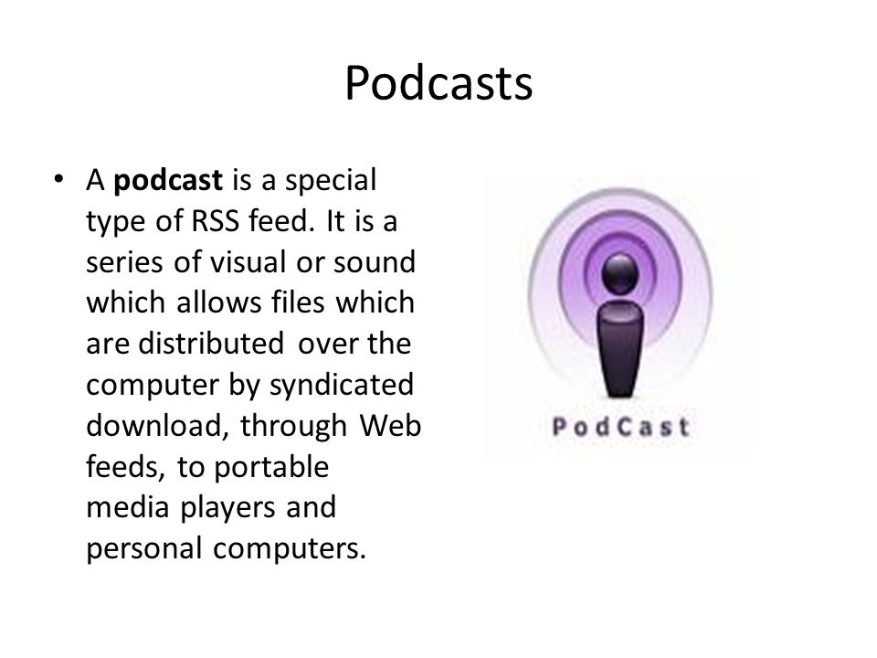 Podcasts A podcast is a special type of RSS feed. It is a series of visual or sound which allows files which are distributed over the computer by synd
