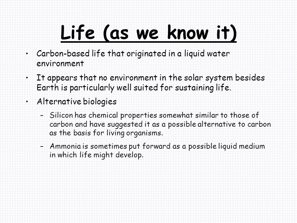 Life (as we know it) Carbon-based life that originated in a liquid water environment It appears that no environment in the solar system besides Earth is particularly well suited for sustaining life.