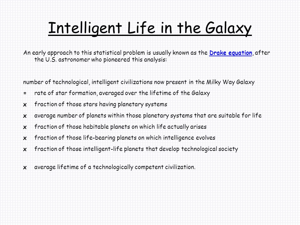 Intelligent Life in the Galaxy An early approach to this statistical problem is usually known as the Drake equation, after the U.S.