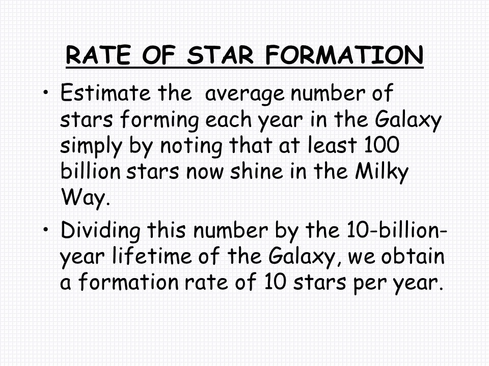 RATE OF STAR FORMATION Estimate the average number of stars forming each year in the Galaxy simply by noting that at least 100 billion stars now shine in the Milky Way.