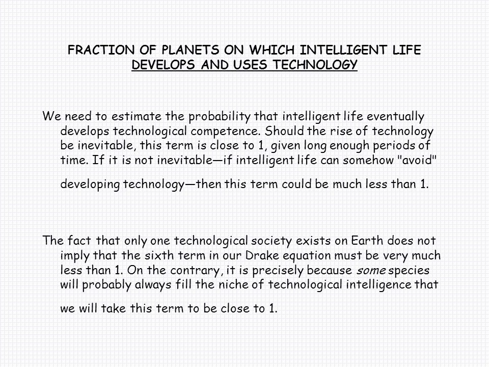 FRACTION OF PLANETS ON WHICH INTELLIGENT LIFE DEVELOPS AND USES TECHNOLOGY We need to estimate the probability that intelligent life eventually develops technological competence.
