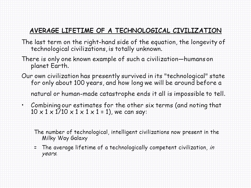 AVERAGE LIFETIME OF A TECHNOLOGICAL CIVILIZATION The last term on the right-hand side of the equation, the longevity of technological civilizations, is totally unknown.