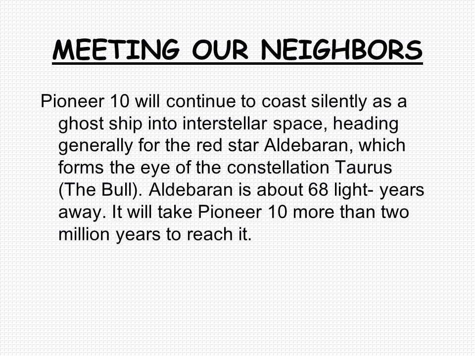 MEETING OUR NEIGHBORS Pioneer 10 will continue to coast silently as a ghost ship into interstellar space, heading generally for the red star Aldebaran, which forms the eye of the constellation Taurus (The Bull).