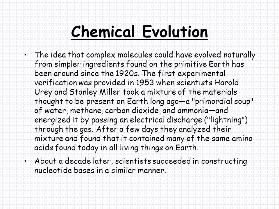 Chemical Evolution The idea that complex molecules could have evolved naturally from simpler ingredients found on the primitive Earth has been around since the 1920s.