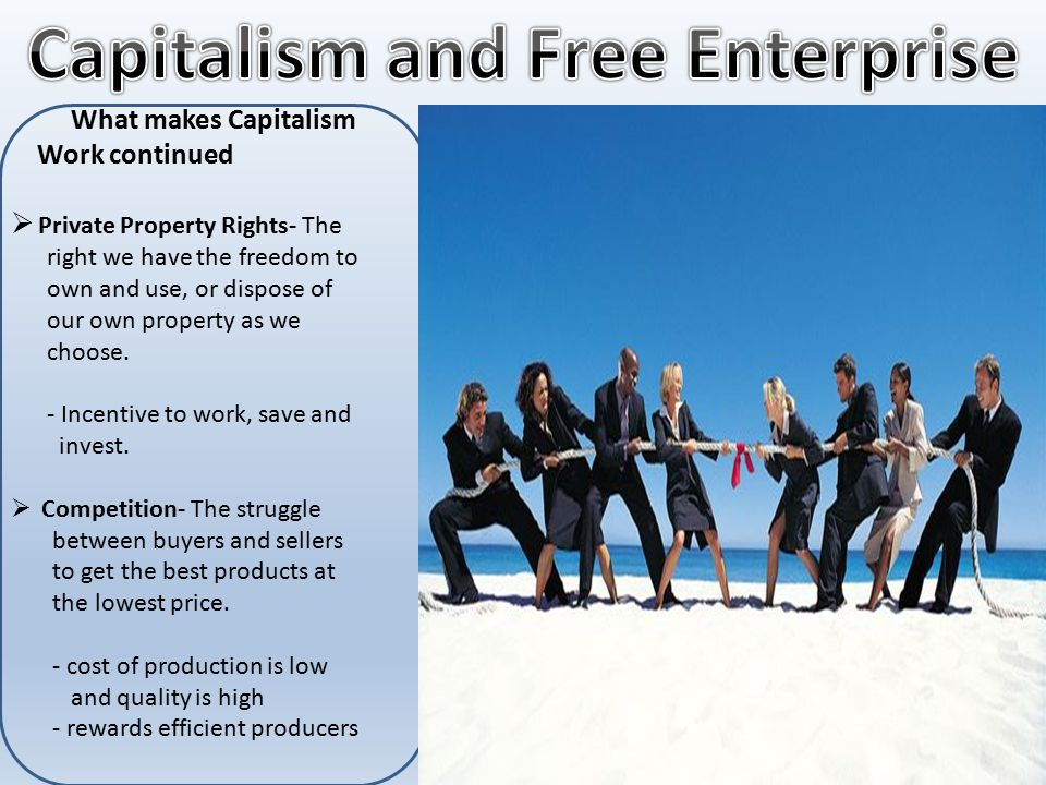 What makes Capitalism Work continued  Private Property Rights- The right we have the freedom to own and use, or dispose of our own property as we choose.
