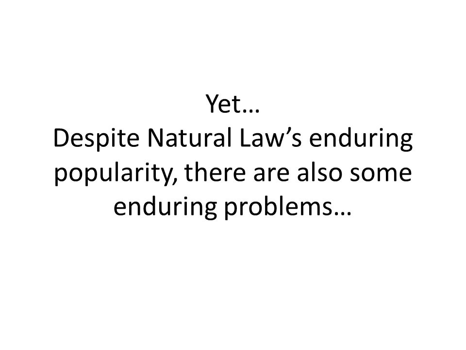 Yet… Despite Natural Law's enduring popularity, there are also some enduring problems…