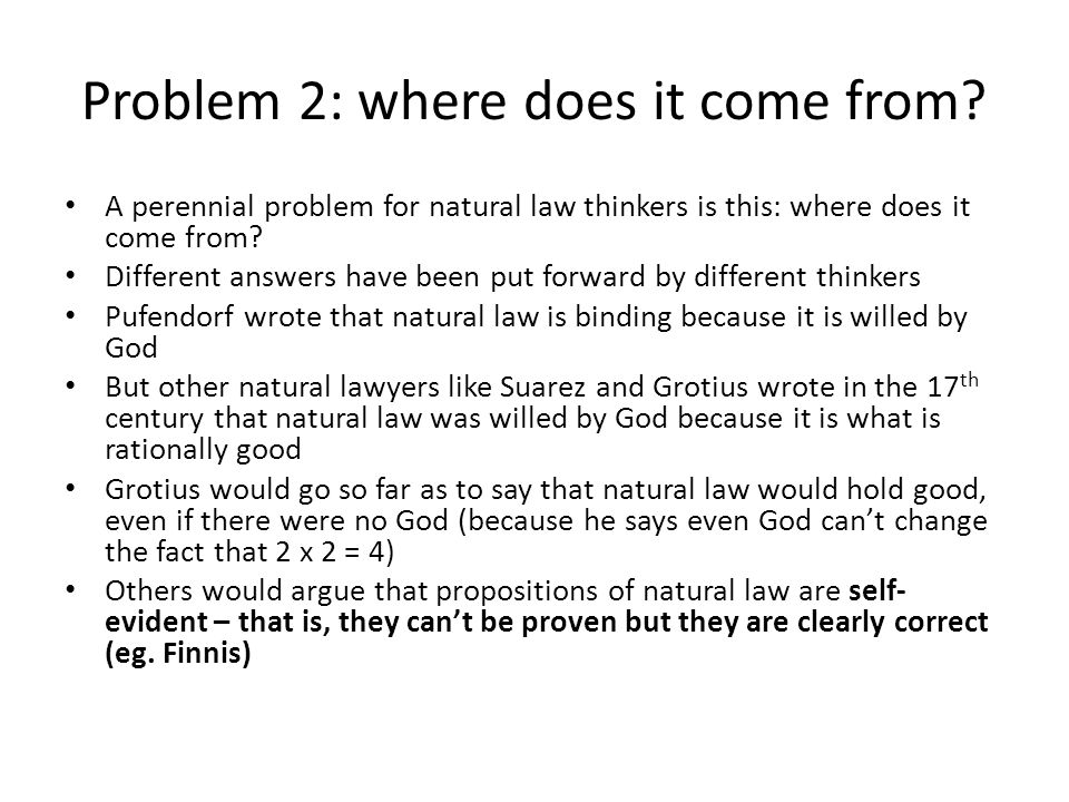 Problem 2: where does it come from? A perennial problem for natural law thinkers is this: where does it come from? Different answers have been put for