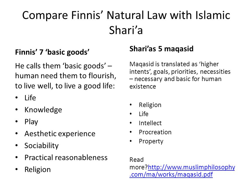 Compare Finnis' Natural Law with Islamic Shari'a Finnis' 7 'basic goods' He calls them 'basic goods' – human need them to flourish, to live well, to l