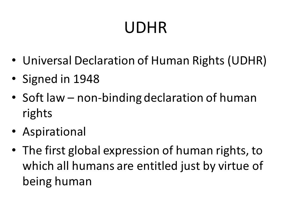 UDHR Universal Declaration of Human Rights (UDHR) Signed in 1948 Soft law – non-binding declaration of human rights Aspirational The first global expr