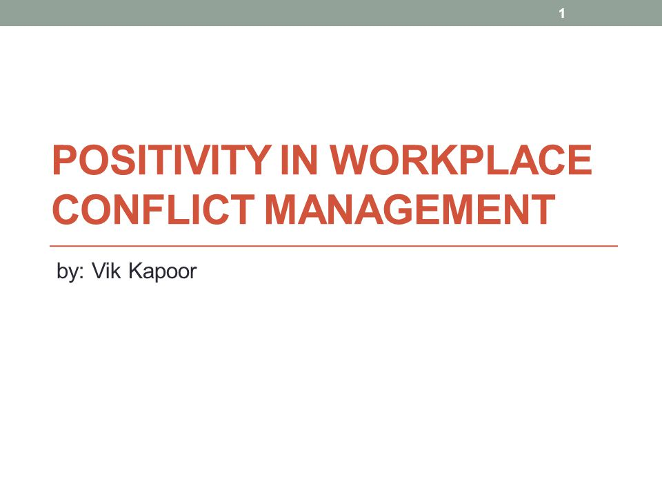 POSITIVITY IN WORKPLACE CONFLICT MANAGEMENT by: Vik Kapoor 1