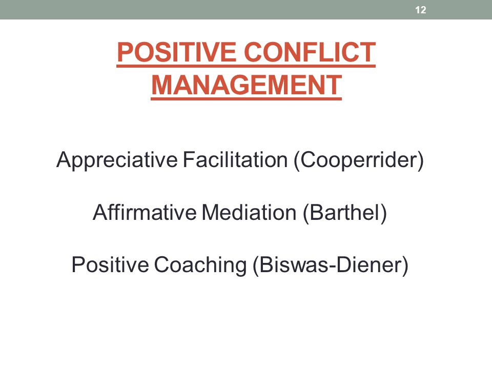 POSITIVE CONFLICT MANAGEMENT Appreciative Facilitation (Cooperrider) Affirmative Mediation (Barthel) Positive Coaching (Biswas-Diener) 12