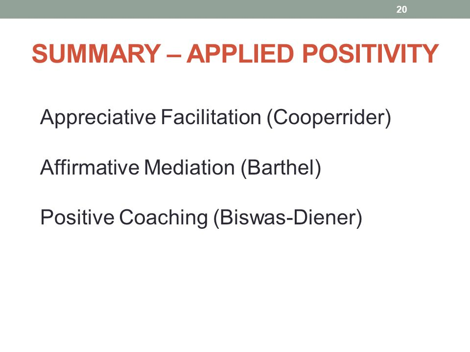 SUMMARY – APPLIED POSITIVITY Appreciative Facilitation (Cooperrider) Affirmative Mediation (Barthel) Positive Coaching (Biswas-Diener) 20