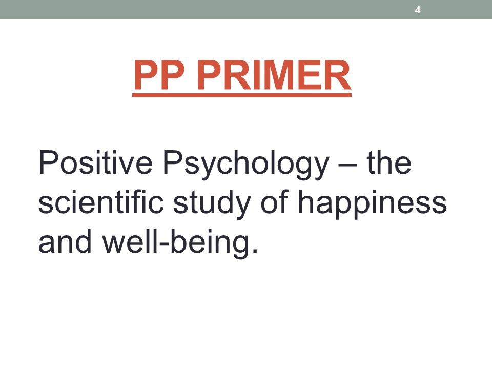 PP PRIMER Positive Psychology – the scientific study of happiness and well-being. 4
