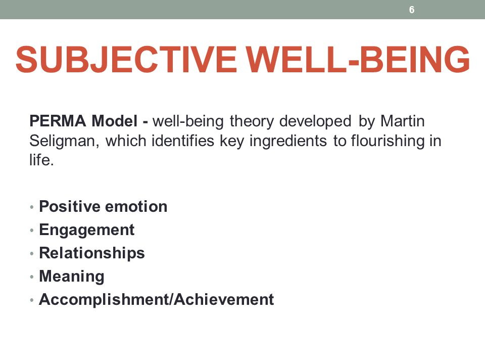 SUBJECTIVE WELL-BEING PERMA Model - well-being theory developed by Martin Seligman, which identifies key ingredients to flourishing in life. Positive