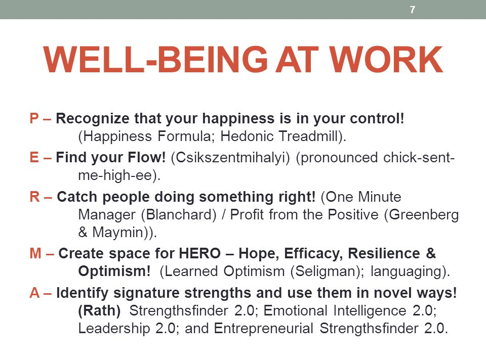 WELL-BEING AT WORK P – Recognize that your happiness is in your control! (Happiness Formula; Hedonic Treadmill). E – Find your Flow! (Csikszentmihalyi
