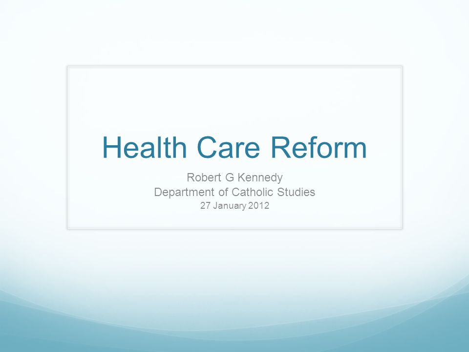 Health Care Reform Robert G Kennedy Department of Catholic Studies 27 January 2012