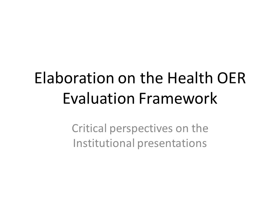 Elaboration on the Health OER Evaluation Framework Critical perspectives on the Institutional presentations