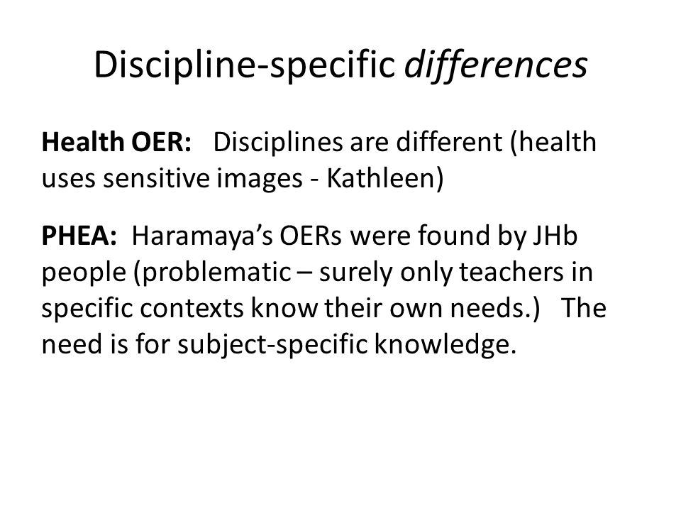 Overall Differences in approach to OER at all levels: Between individual HEIs within Health OER Between Health OER and other projects Between other projects themselves Between specific disciplines in terms of the nature of OER used/ developed