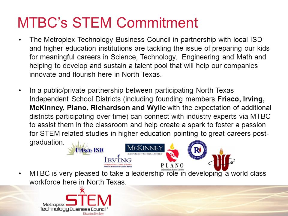 MTBC's STEM Commitment The Metroplex Technology Business Council in partnership with local ISD and higher education institutions are tackling the issue of preparing our kids for meaningful careers in Science, Technology, Engineering and Math and helping to develop and sustain a talent pool that will help our companies innovate and flourish here in North Texas.