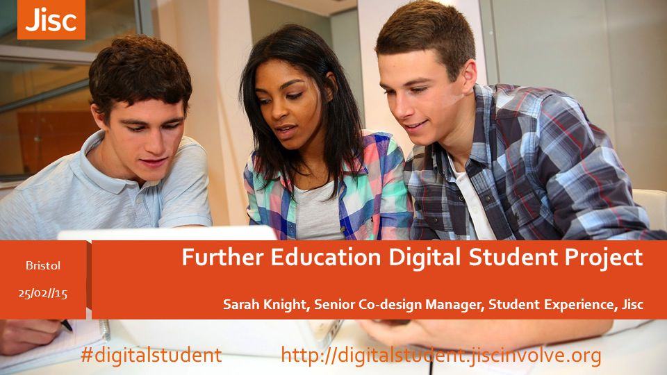 Further Education Digital Student Project Sarah Knight, Senior Co-design Manager, Student Experience, Jisc Bristol 25/02//15 #digitalstudent http://digitalstudent.jiscinvolve.org