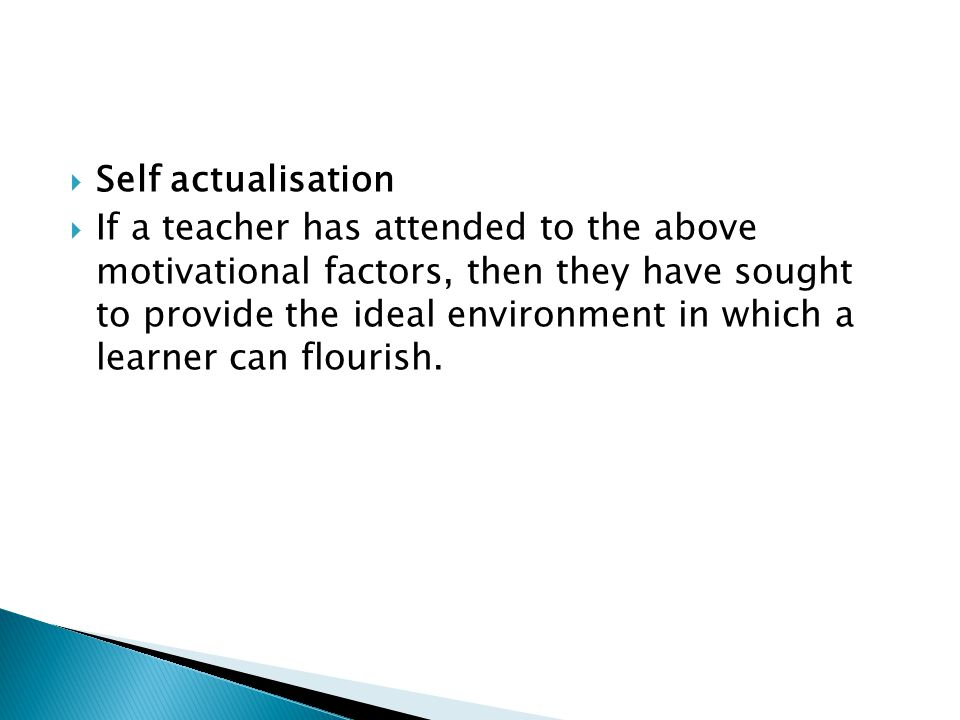  Self actualisation  If a teacher has attended to the above motivational factors, then they have sought to provide the ideal environment in which a learner can flourish.