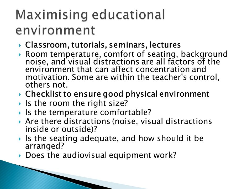  Classroom, tutorials, seminars, lectures  Room temperature, comfort of seating, background noise, and visual distractions are all factors of the environment that can affect concentration and motivation.