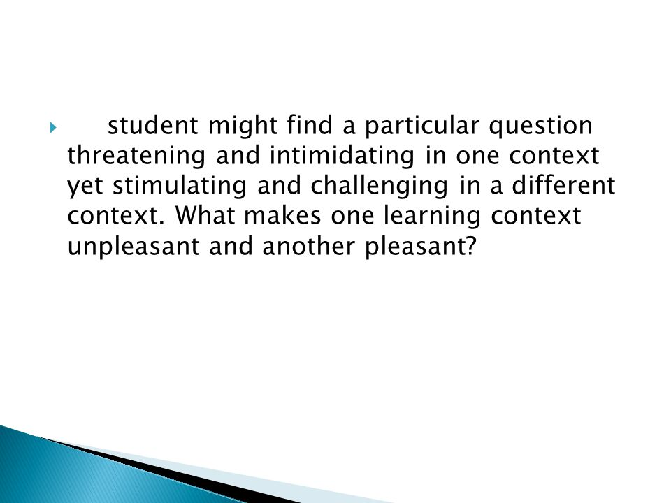  student might find a particular question threatening and intimidating in one context yet stimulating and challenging in a different context.