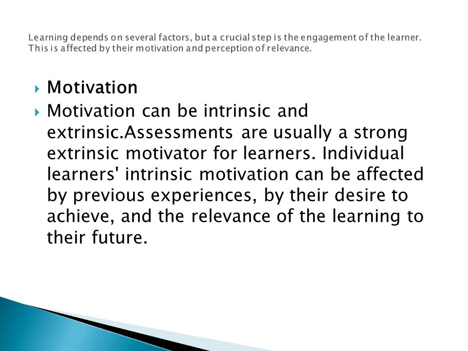  Motivation  Motivation can be intrinsic and extrinsic.Assessments are usually a strong extrinsic motivator for learners.
