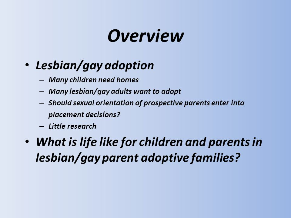 Overview Lesbian/gay adoption – Many children need homes – Many lesbian/gay adults want to adopt – Should sexual orientation of prospective parents enter into placement decisions.