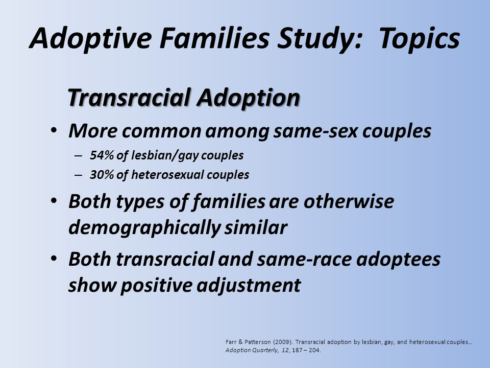 Adoptive Families Study: Topics More common among same-sex couples – 54% of lesbian/gay couples – 30% of heterosexual couples Both types of families are otherwise demographically similar Both transracial and same-race adoptees show positive adjustment Transracial Adoption Farr & Patterson (2009).