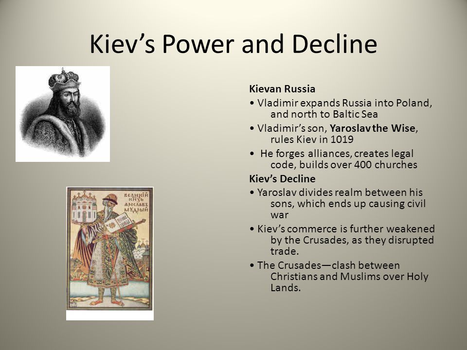 Kiev's Power and Decline Kievan Russia Vladimir expands Russia into Poland, and north to Baltic Sea Vladimir's son, Yaroslav the Wise, rules Kiev in 1019 He forges alliances, creates legal code, builds over 400 churches Kiev's Decline Yaroslav divides realm between his sons, which ends up causing civil war Kiev's commerce is further weakened by the Crusades, as they disrupted trade.