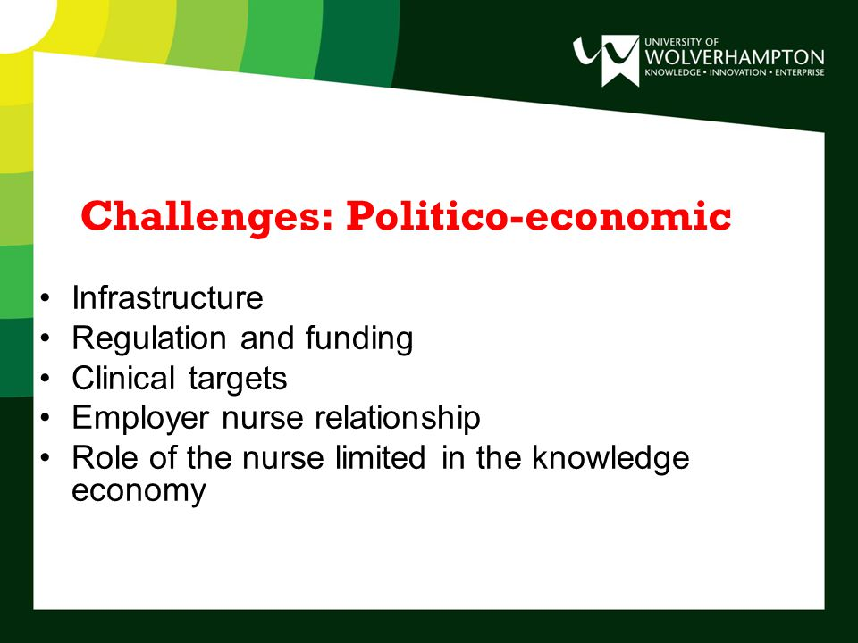 Challenges: Politico-economic Infrastructure Regulation and funding Clinical targets Employer nurse relationship Role of the nurse limited in the knowledge economy