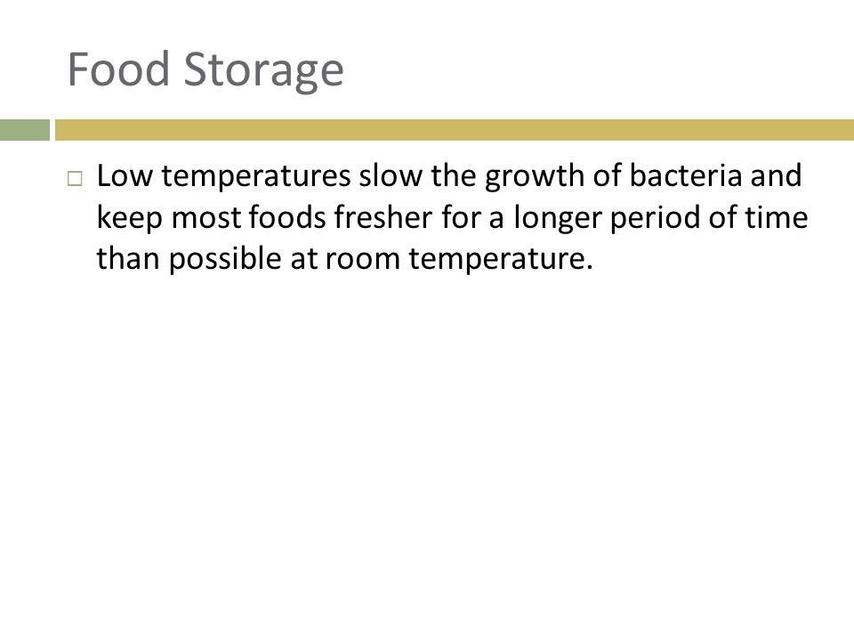 Food Storage  Low temperatures slow the growth of bacteria and keep most foods fresher for a longer period of time than possible at room temperature.