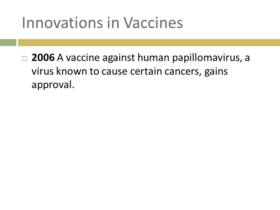 Innovations in Vaccines  2006 A vaccine against human papillomavirus, a virus known to cause certain cancers, gains approval.