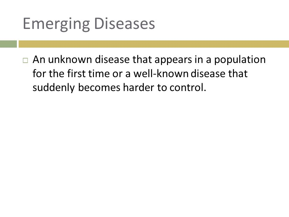 Emerging Diseases  An unknown disease that appears in a population for the first time or a well-known disease that suddenly becomes harder to control