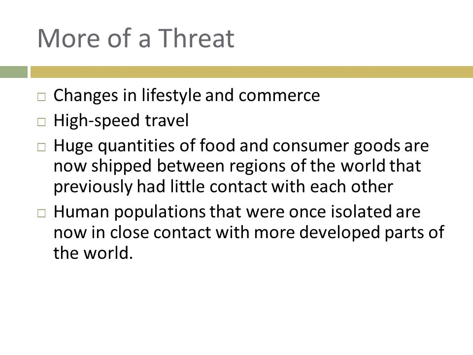 More of a Threat  Changes in lifestyle and commerce  High-speed travel  Huge quantities of food and consumer goods are now shipped between regions