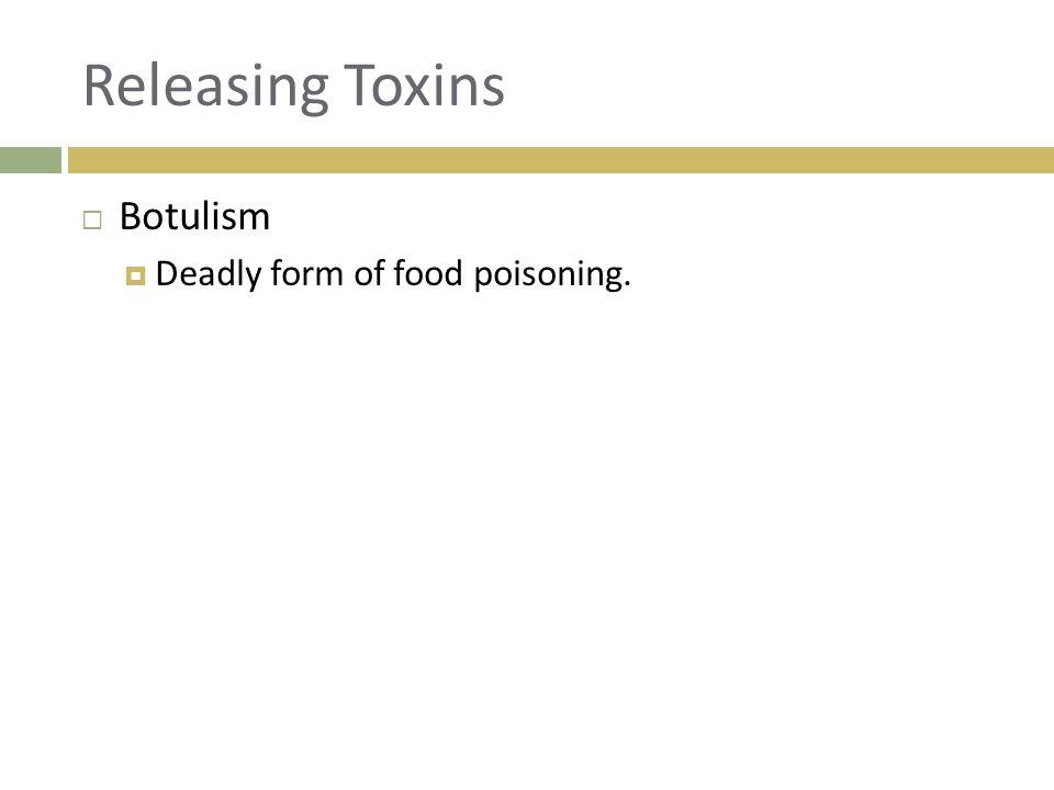 Releasing Toxins  Botulism  Deadly form of food poisoning.