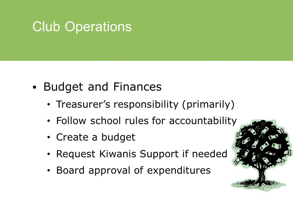 Club Operations  Budget and Finances Treasurer's responsibility (primarily) Follow school rules for accountability Create a budget Request Kiwanis Support if needed Board approval of expenditures