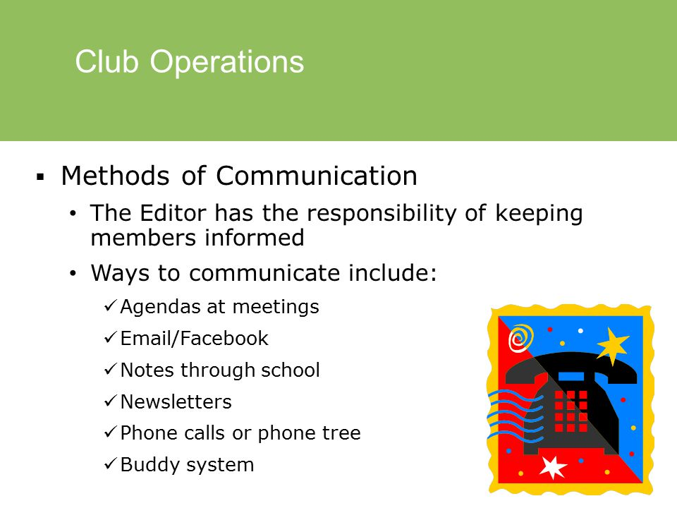 Club Operations  Methods of Communication The Editor has the responsibility of keeping members informed Ways to communicate include: Agendas at meetings Email/Facebook Notes through school Newsletters Phone calls or phone tree Buddy system