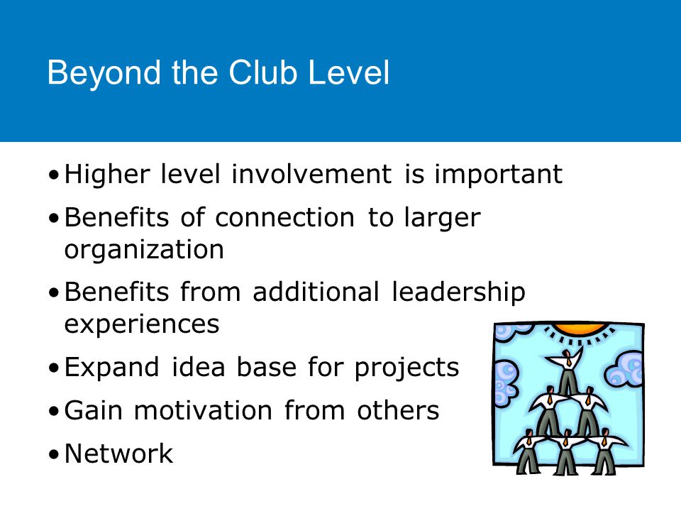 Higher level involvement is important Benefits of connection to larger organization Benefits from additional leadership experiences Expand idea base for projects Gain motivation from others Network