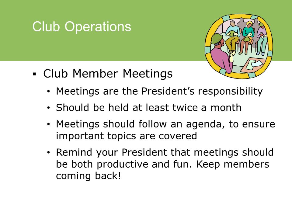 Club Operations  Club Member Meetings Meetings are the President's responsibility Should be held at least twice a month Meetings should follow an agenda, to ensure important topics are covered Remind your President that meetings should be both productive and fun.