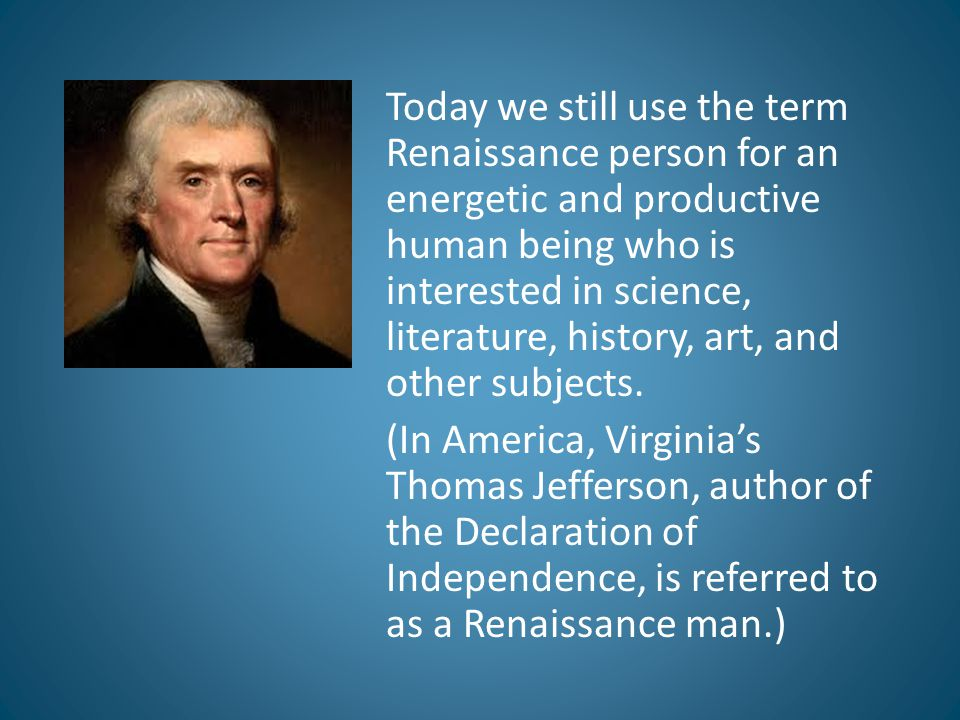 Today we still use the term Renaissance person for an energetic and productive human being who is interested in science, literature, history, art, and