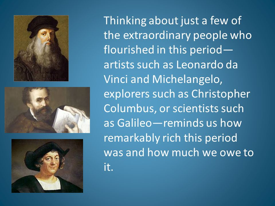 Thinking about just a few of the extraordinary people who flourished in this period— artists such as Leonardo da Vinci and Michelangelo, explorers suc