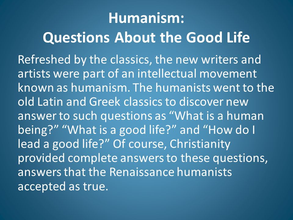 Humanism: Questions About the Good Life Refreshed by the classics, the new writers and artists were part of an intellectual movement known as humanism