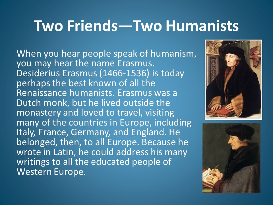 Two Friends—Two Humanists When you hear people speak of humanism, you may hear the name Erasmus. Desiderius Erasmus (1466-1536) is today perhaps the b
