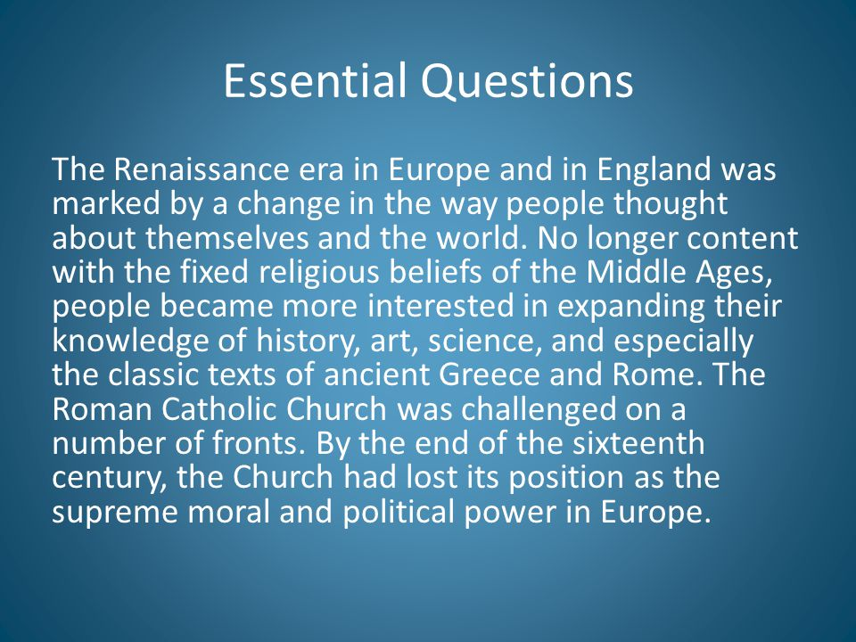 Essential Questions The Renaissance era in Europe and in England was marked by a change in the way people thought about themselves and the world. No l