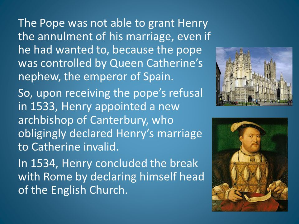 The Pope was not able to grant Henry the annulment of his marriage, even if he had wanted to, because the pope was controlled by Queen Catherine's nep