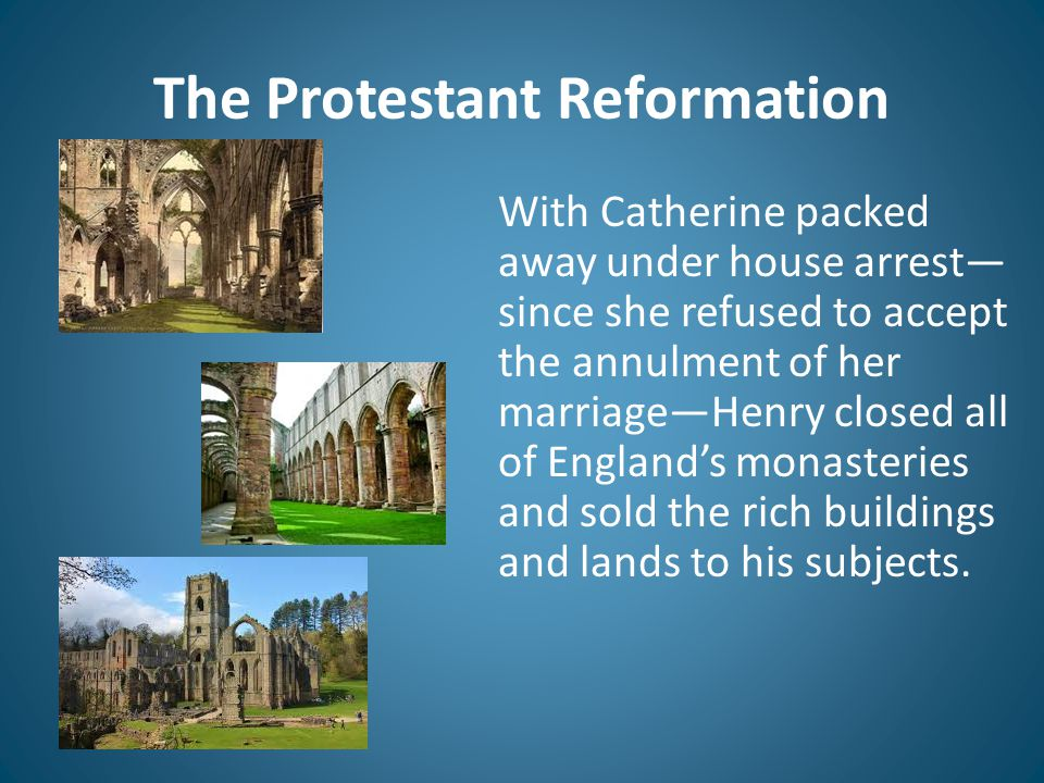 The Protestant Reformation With Catherine packed away under house arrest— since she refused to accept the annulment of her marriage—Henry closed all o